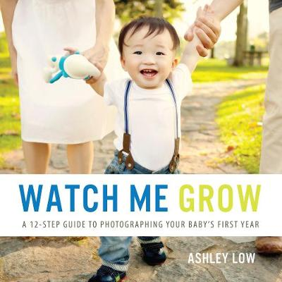 Watch Me Grow: A 12 Step Guide to Photographing your baby's first year (Paperback)