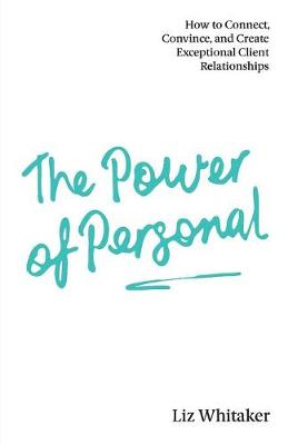 The Power of Personal: How to Connect, Convince, and Create Exceptional Client Relationships (Paperback)