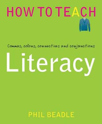 Literacy: Commas, Colons, Connectives and Conjunctions - Phil Beadle's How to Teach Series (Paperback)