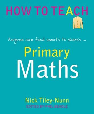 Primary Maths: Anyone Can Feed Sweets to Sharks... - Phil Beadle's How to Teach Series (Paperback)