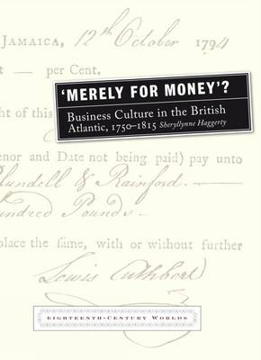 Merely for Money?: Business Culture in the British Atlantic, 1750-1815 - Eighteenth Century Worlds 2 (Paperback)