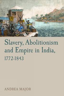 Slavery, Abolitionism and Empire in India, 1772-1843 - Liverpool Studies in International Slavery 6 (Paperback)