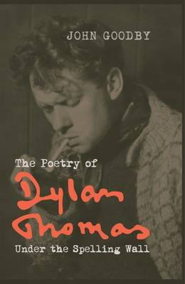 The Poetry of Dylan Thomas: Under the Spelling Wall - Liverpool English Texts and Studies 60 (Paperback)