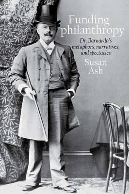 Funding Philanthropy: Dr Bernardo's Metaphors, Narratives and Spectacles (Hardback)