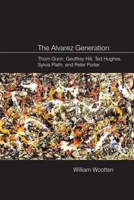 The Alvarez Generation: Thom Gunn, Geoffrey Hill, Ted Hughes, Sylvia Plath, and Peter Porter (Hardback)