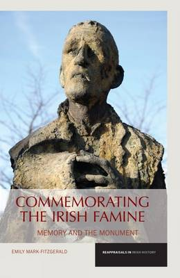 Commemorating the Irish Famine: Memory and the Monument - Reappraisals in Irish History 3 (Paperback)