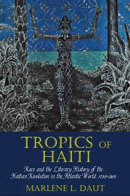 Tropics of Haiti: Race and the Literary History of the Haitian Revolution in the Atlantic World, 1789-1865 - Liverpool Studies in International Slavery (Paperback)