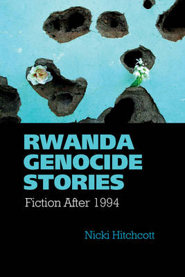 Rwanda Genocide Stories: Fiction After 1994 - Contemporary French and Francophone Cultures 38 (Hardback)