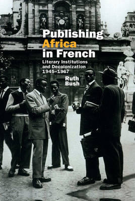 Publishing Africa in French: Literary Institutions and Decolonization 1945-1967 - Contemporary French and Francophone Cultures 37 (Hardback)
