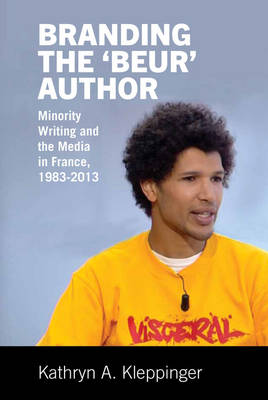 Branding the `Beur' Author: Minority Writing and the Media in France - Contemporary French and Francophone Cultures 36 (Hardback)