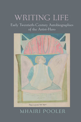 Writing Life: Early Twentieth-Century Autobiographies of the Artist-Hero - English Association Monographs 4 (Hardback)