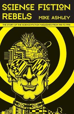 Science Fiction Rebels: The Story of the Science-Fiction Magazines from 1981 to 1990: The History of the Science-Fiction Magazine Volume IV - Liverpool Science Fiction Texts & Studies 54 (Hardback)