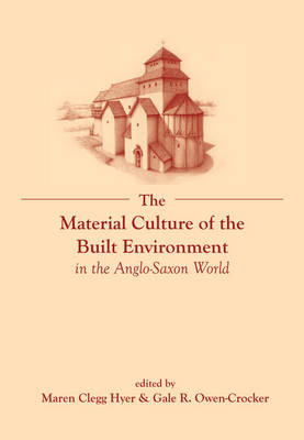 The Material Culture of the Built Environment in the Anglo-Saxon World - Exeter Studies in Medieval Europe (Hardback)
