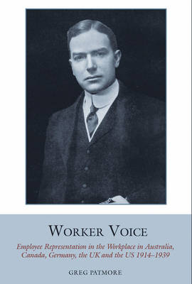 Worker Voice: Employee Representation in the Workplace in Australia, Canada, Germany, the UK and the US 1914-1939 - Studies in Labour History 5 (Hardback)