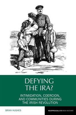 Defying the IRA?: Intimidation, coercion, and communities during the Irish Revolution - Reappraisals in Irish History 7 (Hardback)
