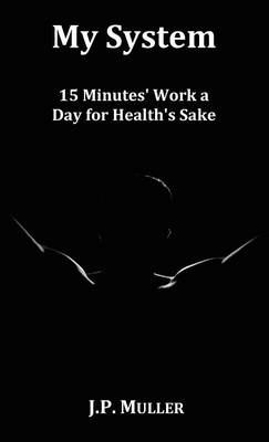 My System, 15 Minutes' Work a Day for Health's Sake. With Original Formatting. (Hardback)