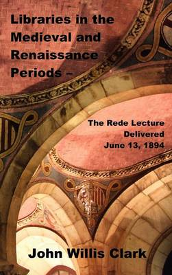 Libraries in the Medieval and Renaissance Periods - The Rede Lecture Delivered June 13, 1894 (Hardback)