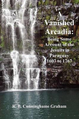 A Vanished Arcadia: Being Some Accounts of the Jesuits in Paraguay 1607-1767 (Paperback)