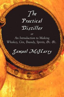 The Practical Distiller, or An Introduction to Making Whiskey, Gin, Brandy, Spirits, &c. &c. (Paperback)
