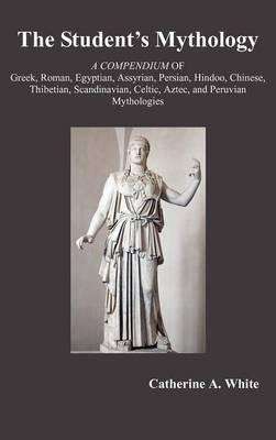 THE Student's Mythology: A Compendium of Greek, Roman, Egyptian, Assyrian, Persian, Hindoo, Chinese, Thibetian, Scandinavian, Celtic, Aztec, and Peruvian Mythologies (Hardback)