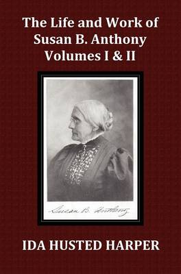 The Life and Work of Susan B. Anthony Volume 1 & Volume 2, with Appendix, 3 Indexes, Footnotes and Illustrations (Hardback)