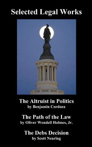 """Selected Legal Works: """"The Altruist in Politics,"""" """"The Path of the Law,"""" """"The Debs Decision"""" (Hardback)"""