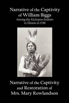 Narrative of the Captivity of William Biggs Among the Kickapoo Indians in Illinois in 1788, and Narrative of the Captivity & Restoration of Mrs. Mary Rowlandson (Paperback)
