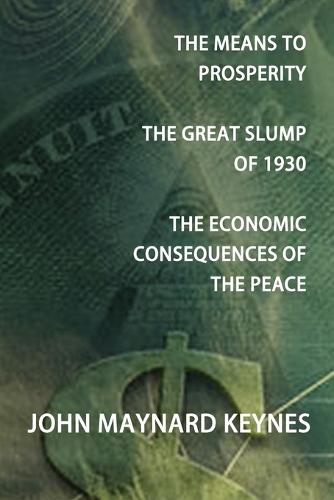 The Means To Prosperity, The Great Slump Of 1930, The Economic Consequences Of The Peace (Paperback)