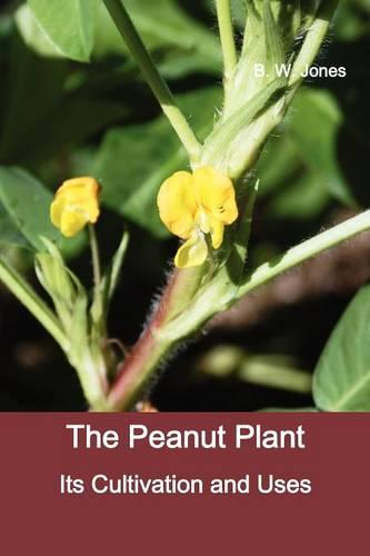 The Peanut Plant: Its Cultivation and Uses (Fully Illustrated) (Paperback)