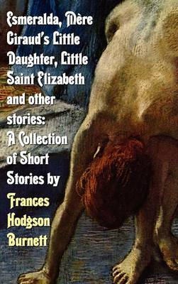 Esmeralda, Mere Giraud's Little Daughter, Little Saint Elizabeth and Other Stories: A Collection of Short Stories by Frances Hodgson Burnett (Hardback)