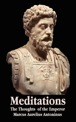 Meditations - The Thoughts of the Emperor Marcus Aurelius Antoninus - with Biographical Sketch, Philosophy of, Illustrations, Index and Index of Terms (Hardback)