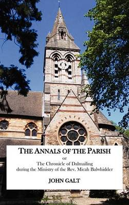 The Annals of the Parish or The Chronicle of Dalmailing During the Ministry of the Rev. Micah Balwhidder (Hardback)