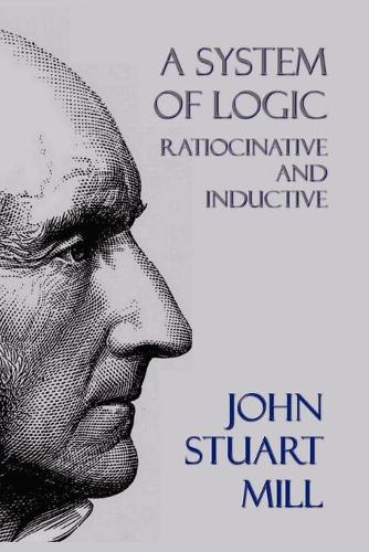 A System of Logic: Ratiocinative and Inductive (Paperback)