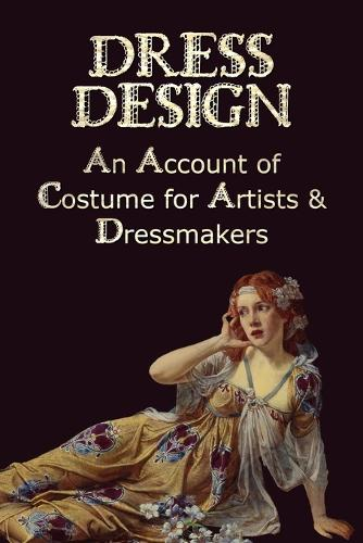 Dress Design - An Account of Costume for Artists & Dressmakers (Paperback)