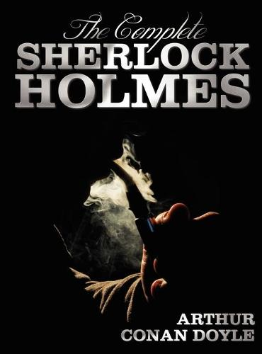 The Complete Sherlock Holmes - Unabridged and Illustrated - A Study In Scarlet, The Sign Of The Four, The Hound Of The Baskervilles, The Valley Of Fear, The Adventures Of Sherlock Holmes, The Memoirs Of Sherlock Holmes, The Return Of Sherlock Holmes, His (Hardback)