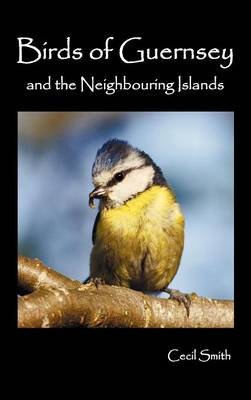 Birds of Guernsey (1879) and the Neighboring Islands: Alderney, Sark, Jethou, Herm; Being a Small Contribution to the Ornitholony of the Channel Islands (Hardback)