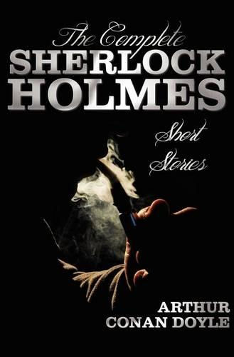 The Complete Sherlock Holmes Short Stories - Unabridged - The Adventures Of Sherlock Holmes, The Memoirs Of Sherlock Holmes, The Return Of Sherlock Holmes, His Last Bow, and The Case-Book Of Sherlock Holmes (Hardback)