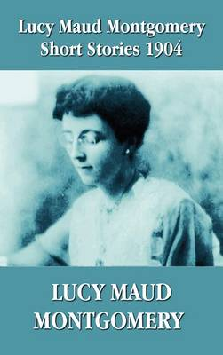 Lucy Maud Montgomery Short Stories 1904 (Hardback)