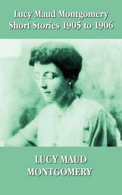 Lucy Maud Montgomery Short Stories 1905-1906 (Hardback)