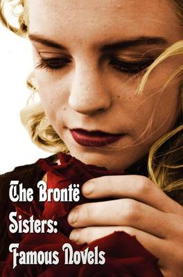 The Bronte Sisters: Famous Novels - Unabridged - Wuthering Heights, Agnes Grey, The Tenant of Wildfell Hall, Jane Eyre (Hardback)