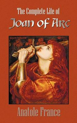 The Complete Life of Joan of Arc (Volumes I and II) (Hardback)