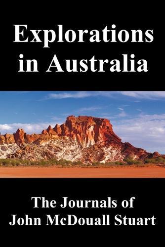 Explorations in Australia: The Journals of John McDouall Stuart, Fully Illustrated (Paperback)