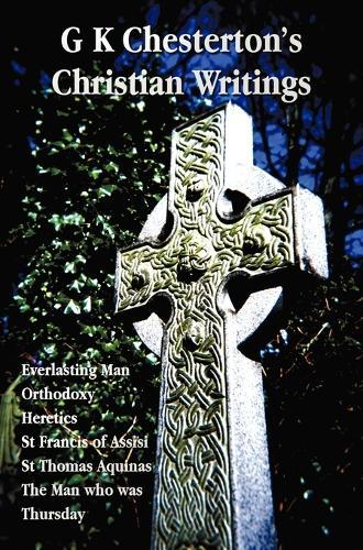 G K Chesterton's Christian Writings (unabridged): Everlasting Man, Orthodoxy, Heretics, St Francis of Assisi, St. Thomas Aquinas and The Man Who Was Thursday (Hardback)