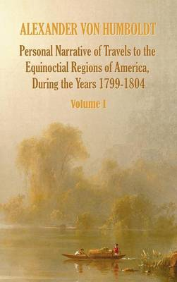 Personal Narrative of Travels to the Equinoctial Regions of America, During the Year 1799-1804 - Volume 1 (Hardback)