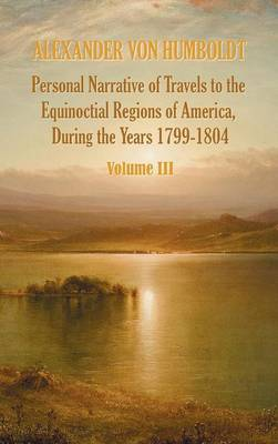 Personal Narrative of Travels to the Equinoctial Regions of America, During the Year 1799-1804 - Volume 3 (Hardback)