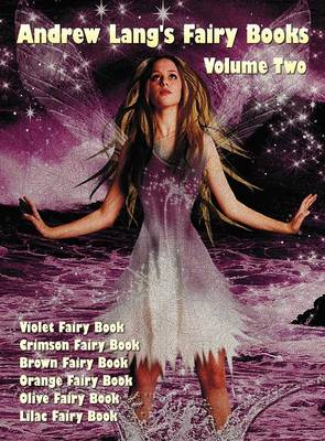 Andrew Lang's Fairy Books in Two Volumes, Volume 2, (illustrated and Unabridged): Violet Fairy Book, Crimson Fairy Book, Brown Fairy Book, Orange Fairy Book, Olive Fairy Book, Lilac Fairy Book. With a Full Index of Stories. (Hardback)
