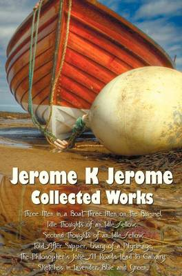 Jerome K Jerome, Collected Works (complete and Unabridged), Including: Three Men in a Boat (To Say Nothing of the Dog) (illustrated), Three Men on the Bummel, Idle Thoughts of an Idle Fellow, Second Thoughts of an Idle Fellow, Told After Supper, Diary of (Hardback)
