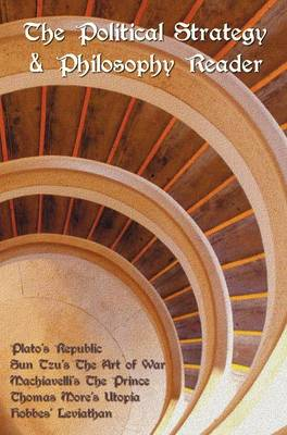 The Political Strategy and Philosophy Reader Including (complete and Unabridged): Plato's Republic, Sun Tzu's The Art of War, Machiavelli's The Prince, Thomas More's Utopia and Hobbes' Leviathan (Hardback)