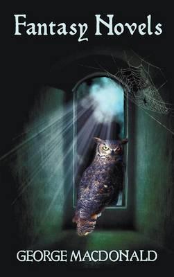 George MacDonald's Fantasy Novels (complete and Unabridged) Including: The Light Princess, Cross Purposes, Phantastes and Lilith (Hardback)
