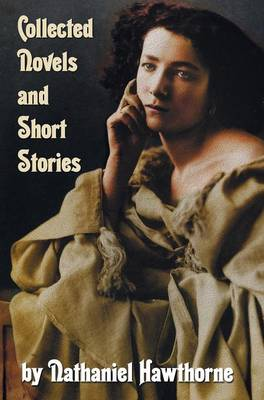 Collected Novels and Short Stories by Nathaniel Hawthorne (complete and Unabridged) Including The Scarlet Letter, The House of The Seven Gables, The Blithedale Romance and the Following Collections of Short Stories: Mosses from An Old Manse And Other Stor (Hardback)